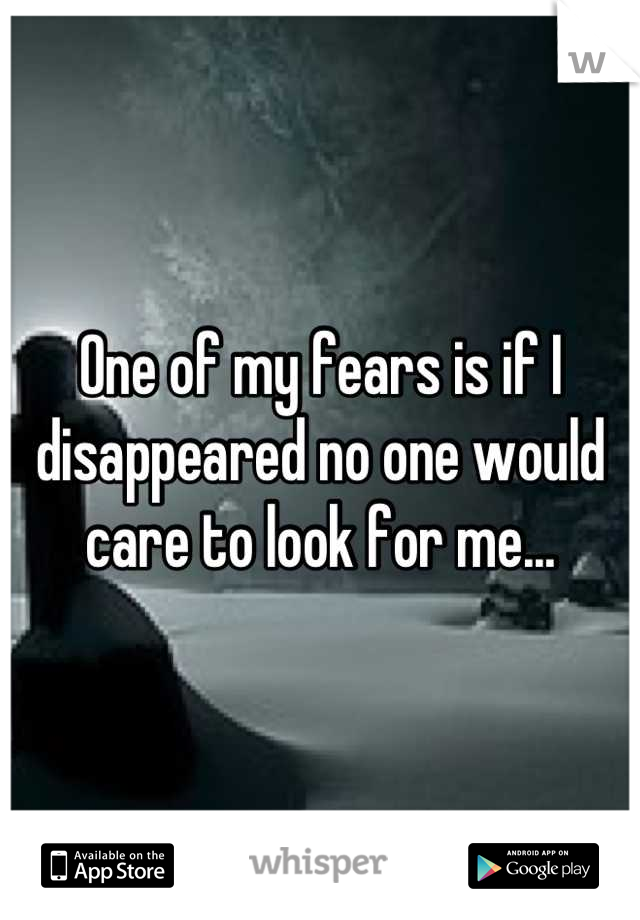 One of my fears is if I disappeared no one would care to look for me...