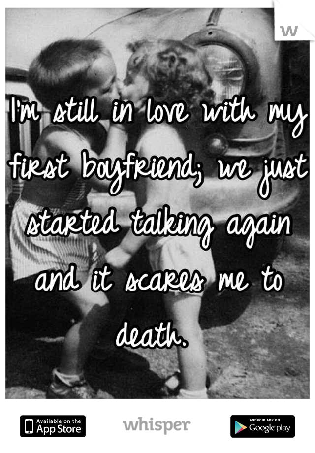 I'm still in love with my first boyfriend; we just started talking again and it scares me to death.