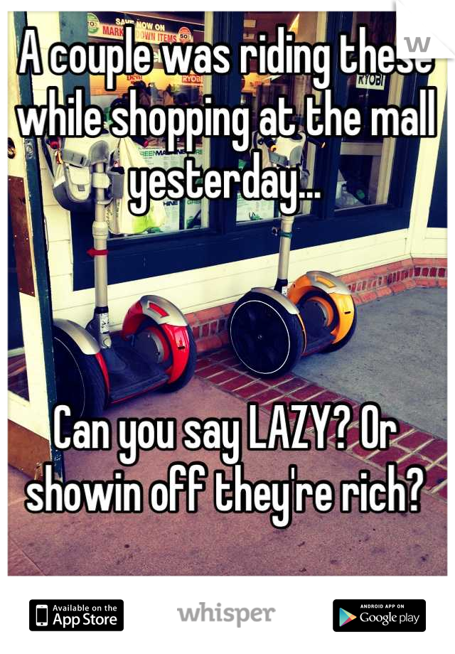 A couple was riding these while shopping at the mall yesterday...     Can you say LAZY? Or showin off they're rich?