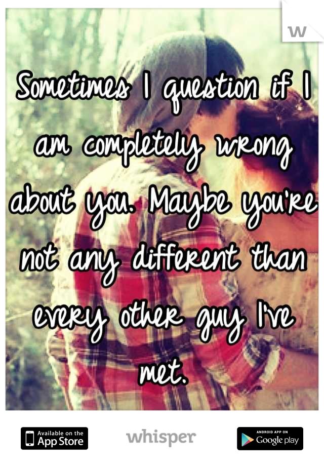 Sometimes I question if I am completely wrong about you. Maybe you're not any different than every other guy I've met.