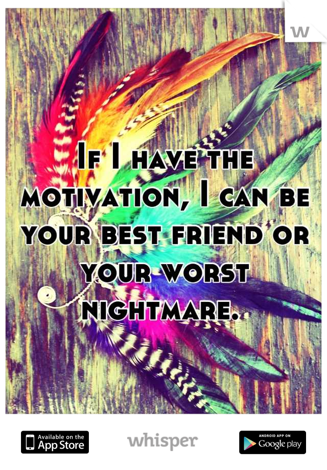If I have the motivation, I can be your best friend or your worst nightmare.