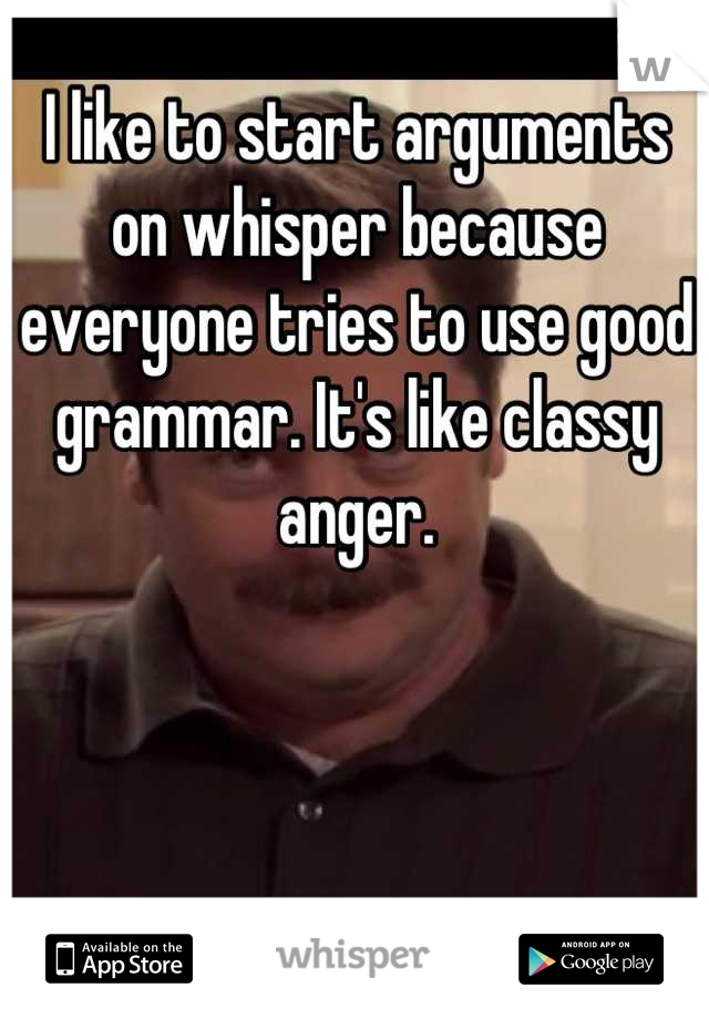 I like to start arguments on whisper because everyone tries to use good grammar. It's like classy anger.