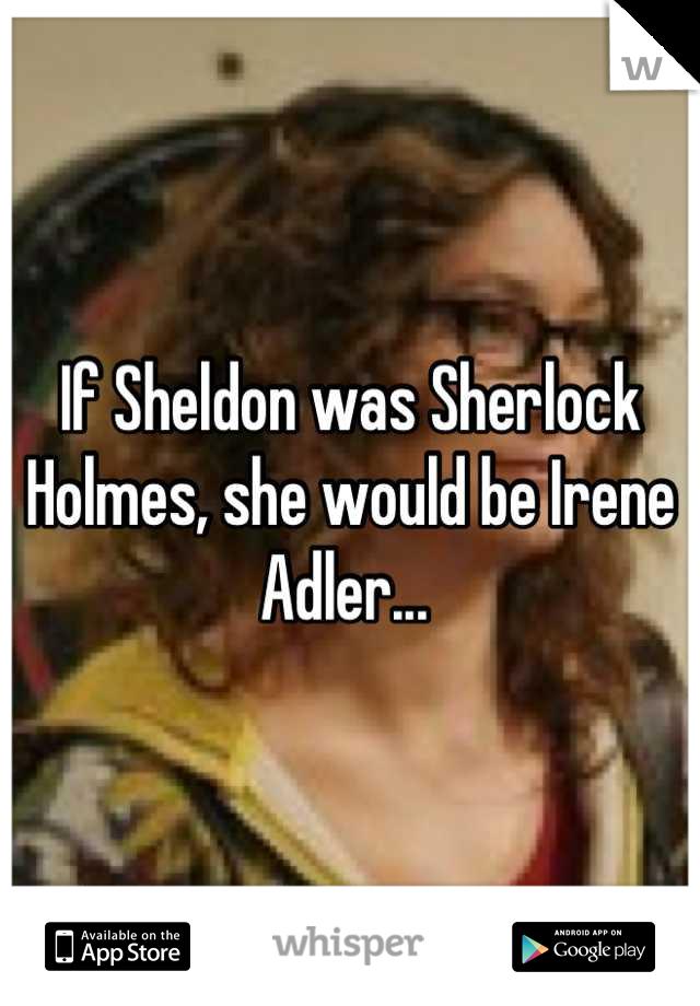 If Sheldon was Sherlock Holmes, she would be Irene Adler...