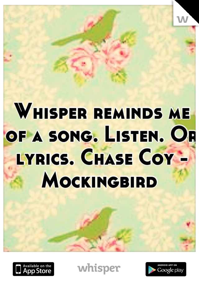 Whisper reminds me of a song. Listen. Or lyrics. Chase Coy - Mockingbird