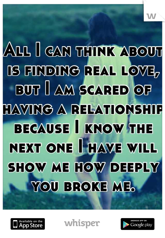 All I can think about is finding real love, but I am scared of having a relationship because I know the next one I have will show me how deeply you broke me.