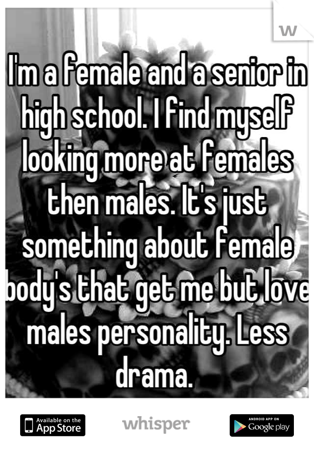 I'm a female and a senior in high school. I find myself looking more at females then males. It's just something about female body's that get me but love males personality. Less drama.