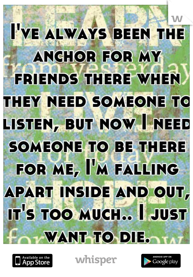 I've always been the anchor for my friends there when they need someone to listen, but now I need someone to be there for me, I'm falling apart inside and out, it's too much.. I just want to die.