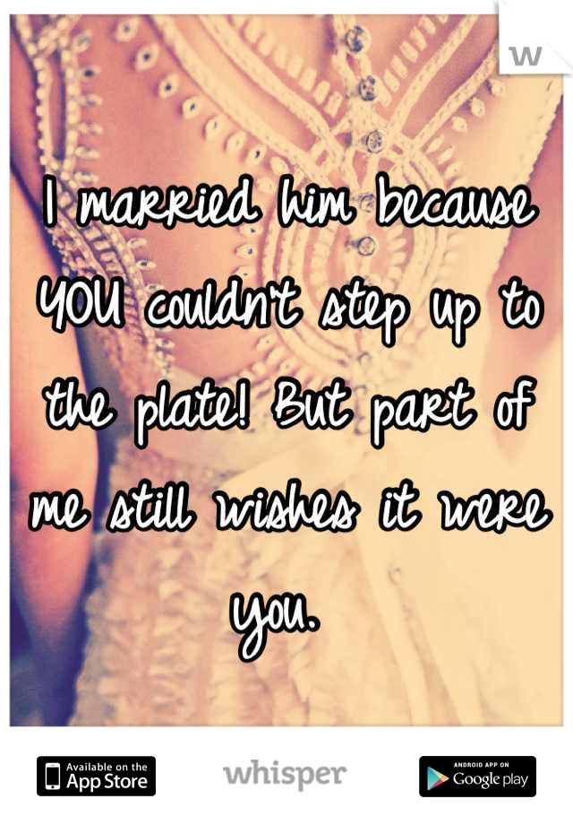 I married him because YOU couldn't step up to the plate! But part of me still wishes it were you.