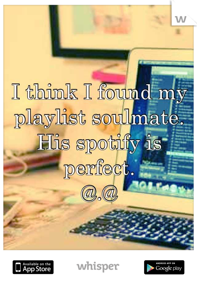 I think I found my playlist soulmate. His spotify is perfect. @.@