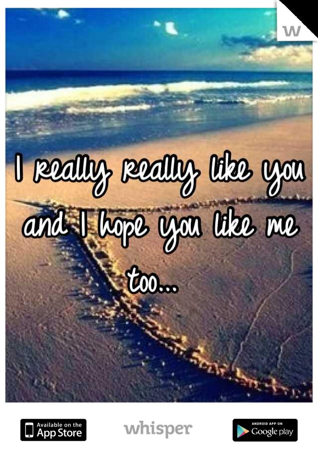 I really really like you and I hope you like me too...