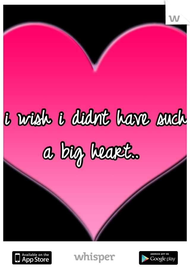 i wish i didnt have such a big heart..