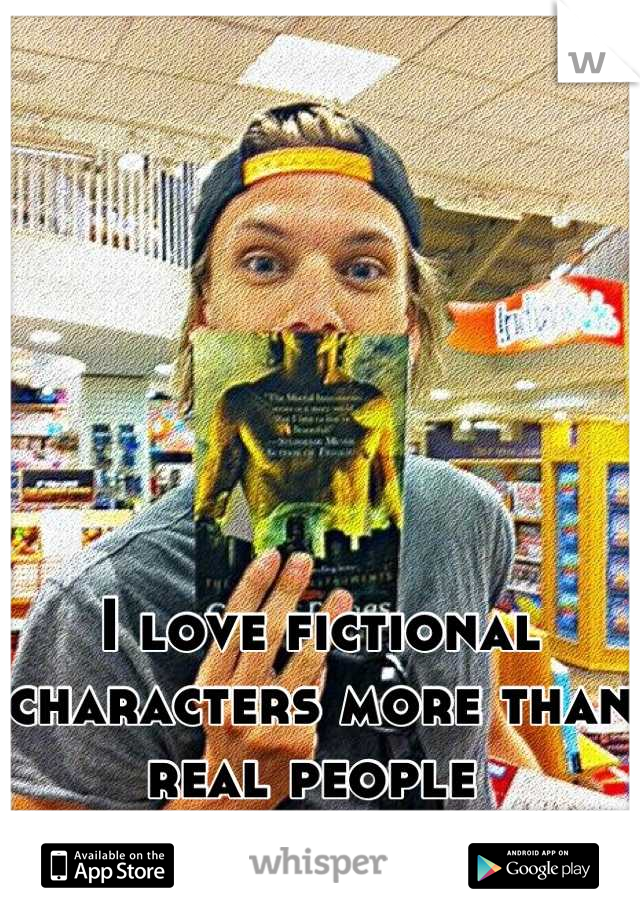 I love fictional characters more than real people