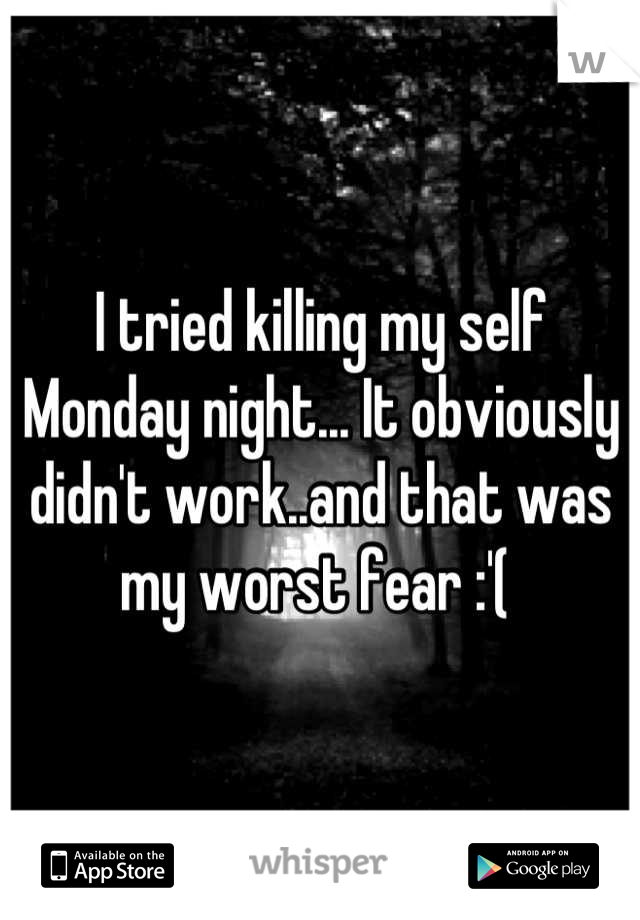 I tried killing my self Monday night... It obviously didn't work..and that was my worst fear :'(