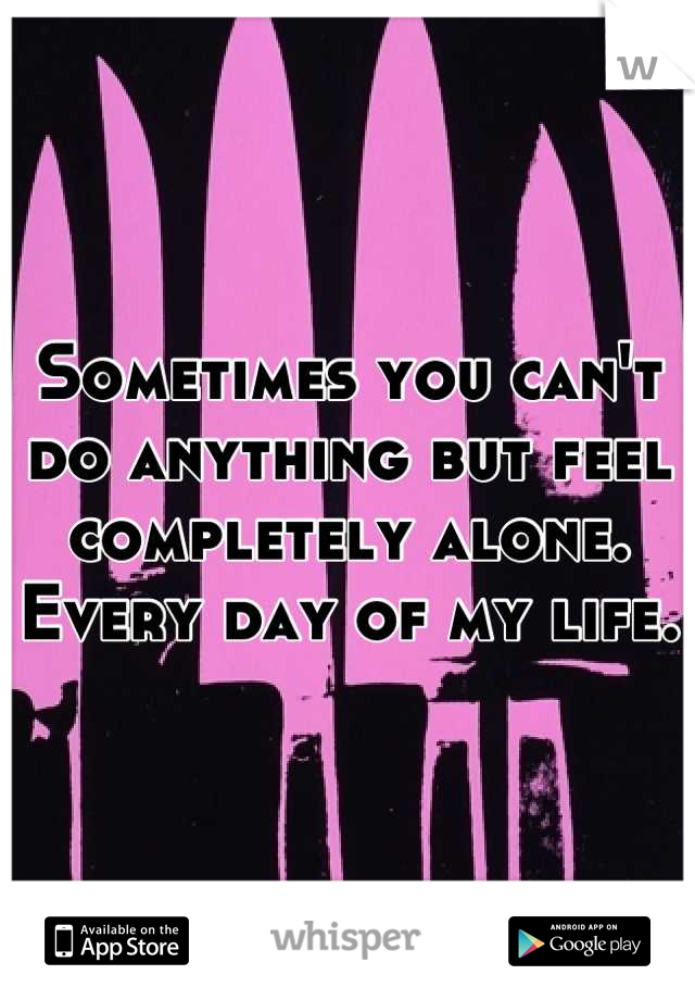 Sometimes you can't do anything but feel completely alone. Every day of my life.