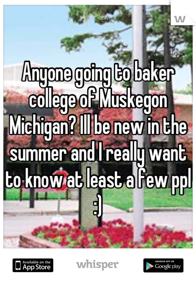 Anyone going to baker college of Muskegon Michigan? Ill be new in the summer and I really want to know at least a few ppl :)