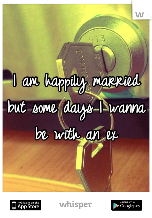 I am happily married but some days I wanna be with an ex
