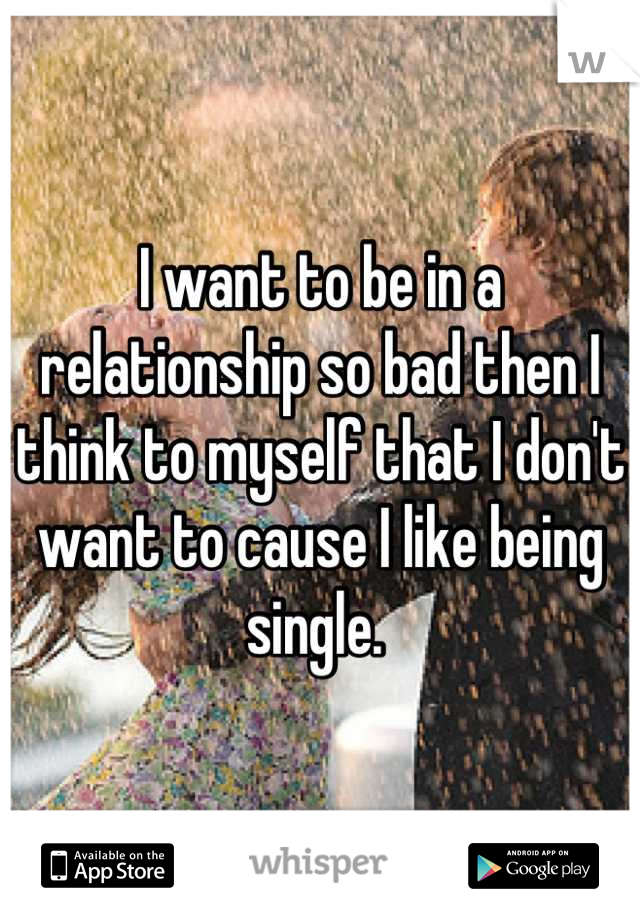 I want to be in a relationship so bad then I think to myself that I don't want to cause I like being single.