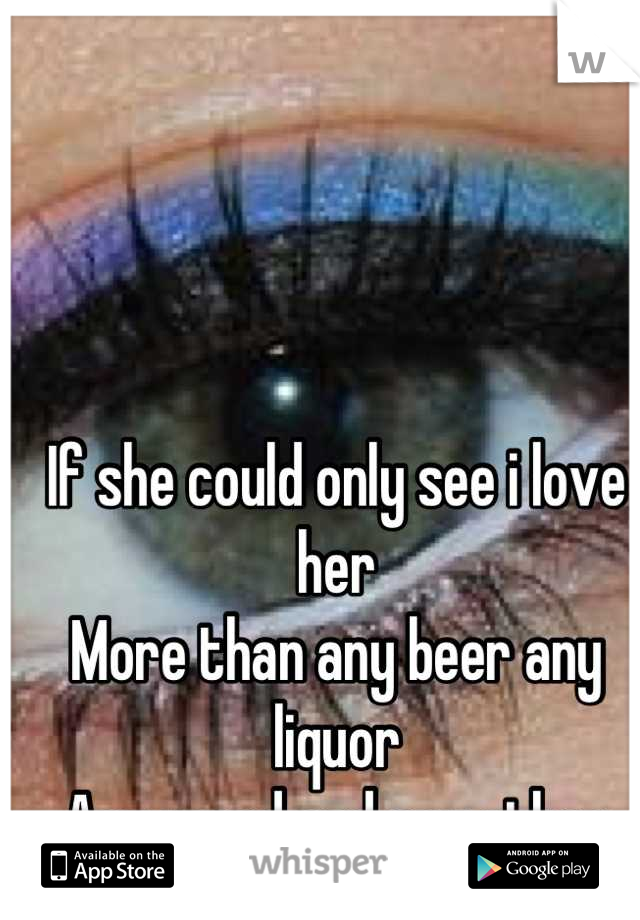 If she could only see i love her  More than any beer any liquor  Any weed and any other bitch
