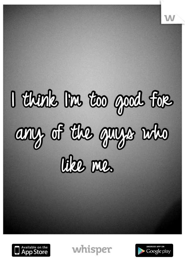 I think I'm too good for any of the guys who like me.