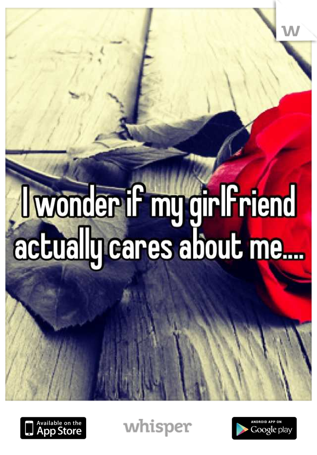 I wonder if my girlfriend actually cares about me....