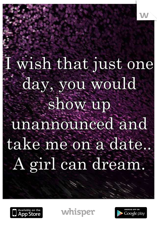 I wish that just one day, you would show up unannounced and take me on a date.. A girl can dream.