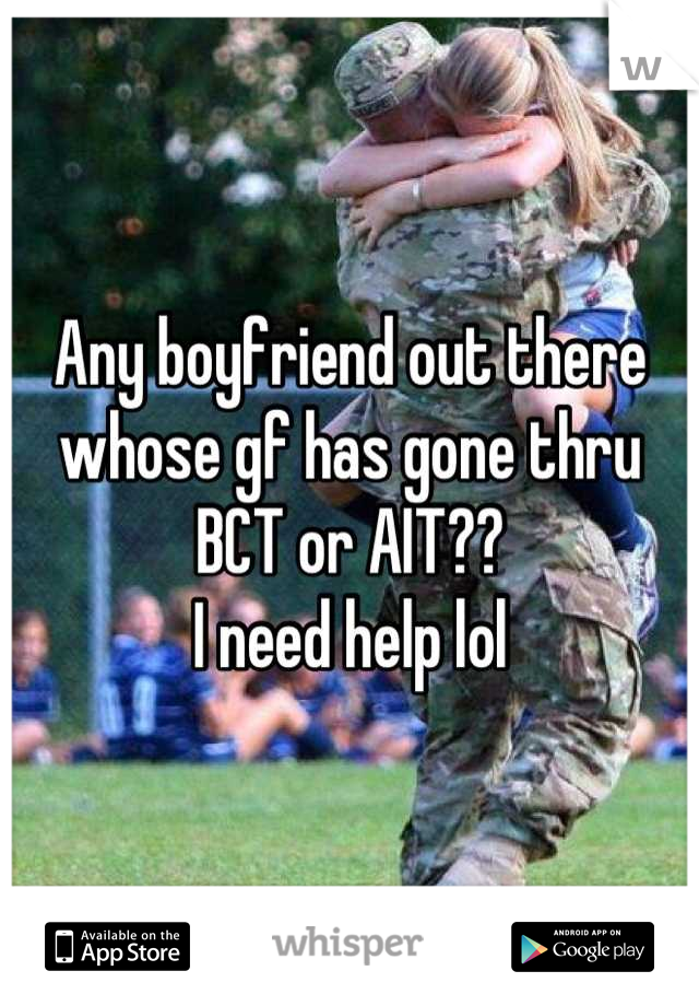 Any boyfriend out there whose gf has gone thru BCT or AIT?? I need help lol
