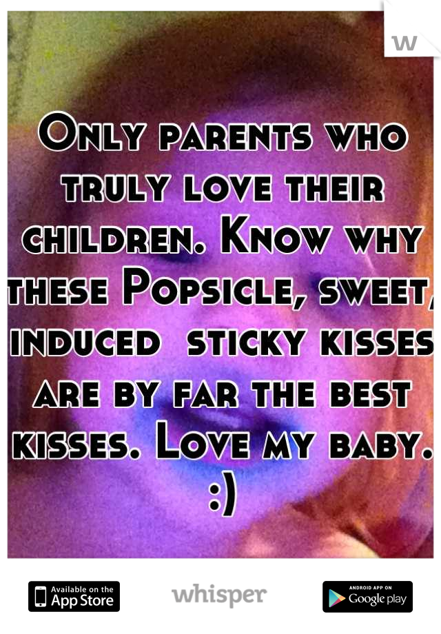 Only parents who truly love their children. Know why these Popsicle, sweet, induced  sticky kisses are by far the best kisses. Love my baby. :)