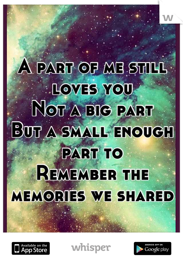 A part of me still loves you Not a big part  But a small enough part to Remember the memories we shared
