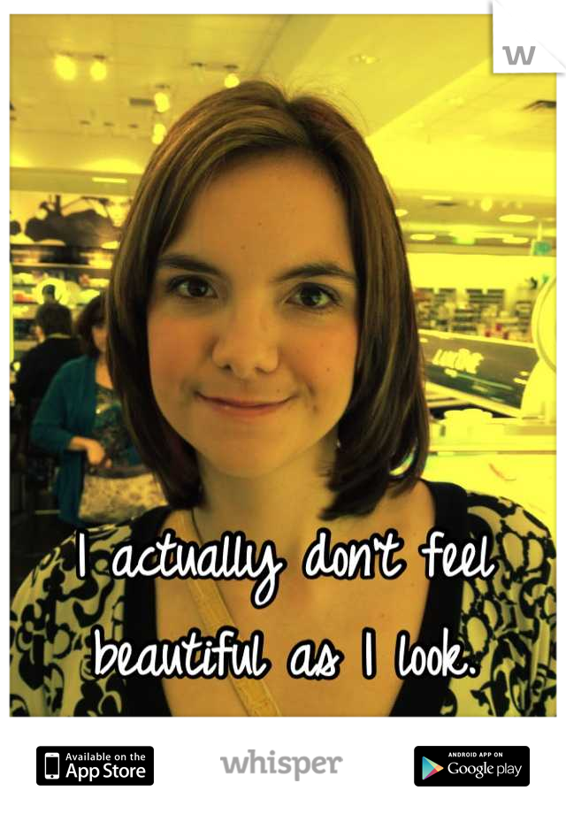 I actually don't feel beautiful as I look.