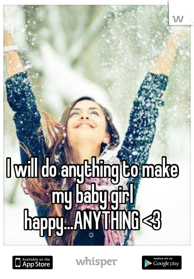 I will do anything to make my baby girl happy...ANYTHING <3