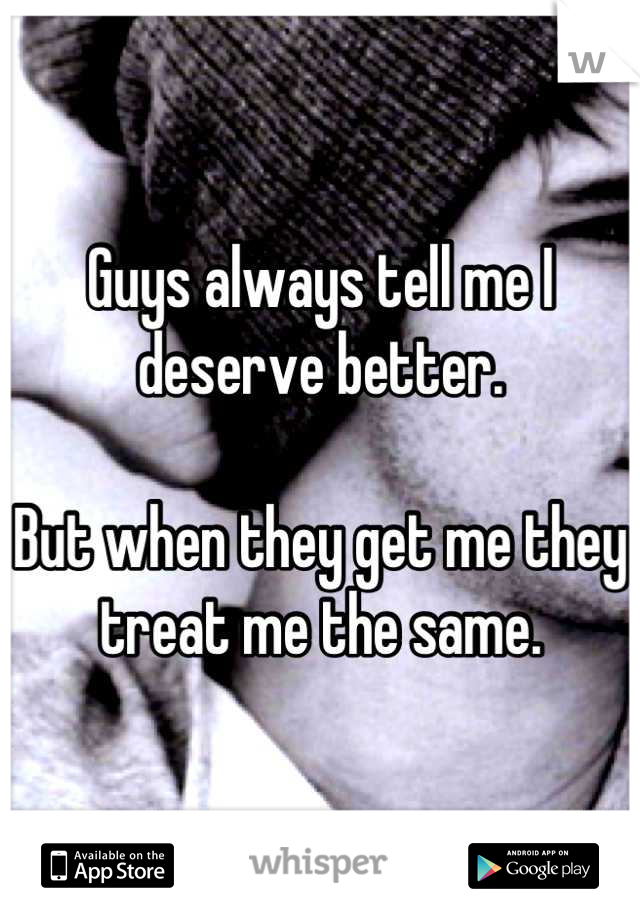 Guys always tell me I deserve better.  But when they get me they treat me the same.