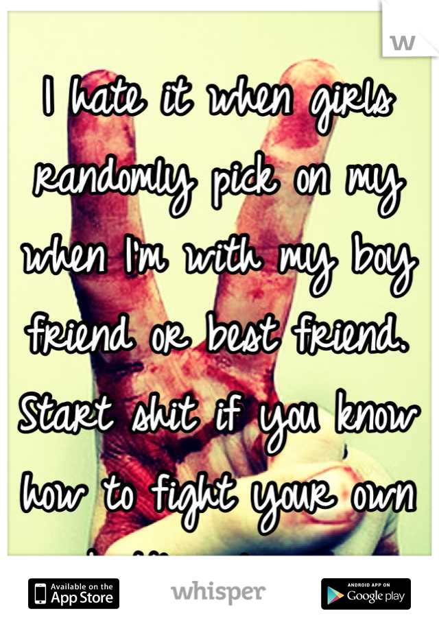 I hate it when girls randomly pick on my when I'm with my boy friend or best friend.  Start shit if you know how to fight your own battles please.