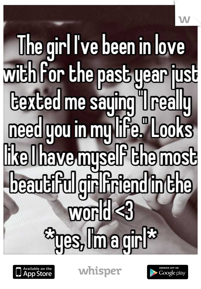 """The girl I've been in love with for the past year just texted me saying """"I really need you in my life."""" Looks like I have myself the most beautiful girlfriend in the world <3 *yes, I'm a girl*"""