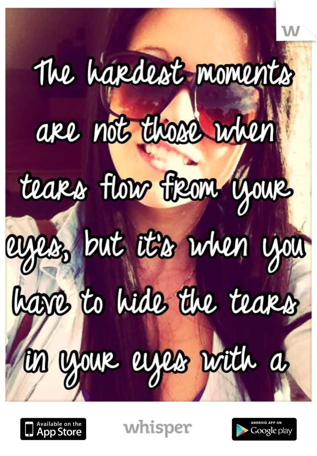 The hardest moments are not those when tears flow from your eyes, but it's when you have to hide the tears in your eyes with a smile..