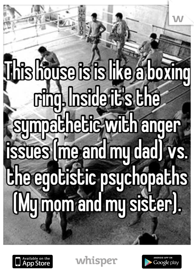 This house is is like a boxing ring. Inside it's the sympathetic with anger issues (me and my dad) vs. the egotistic psychopaths (My mom and my sister).