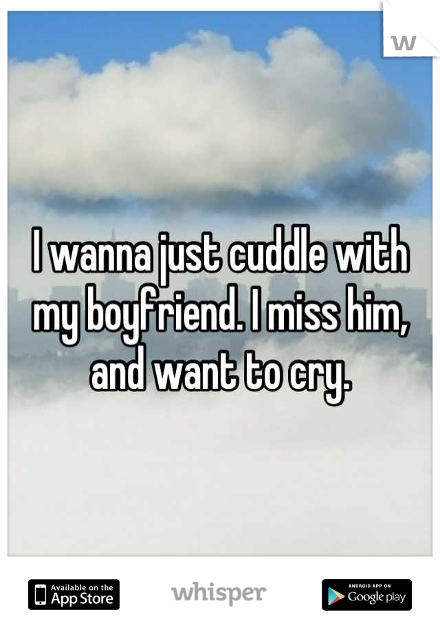 I wanna just cuddle with my boyfriend. I miss him, and want to cry.