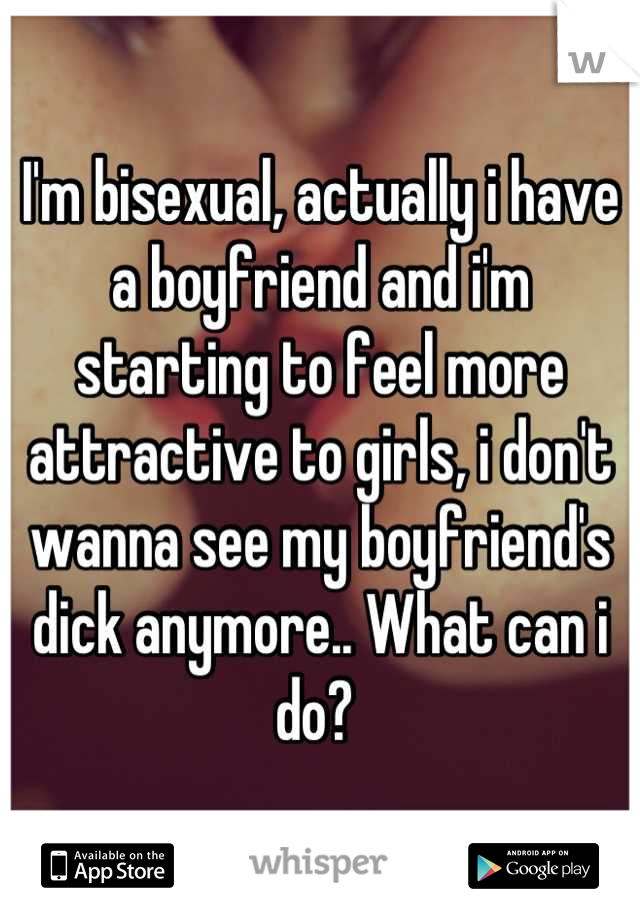 I'm bisexual, actually i have a boyfriend and i'm starting to feel more attractive to girls, i don't wanna see my boyfriend's dick anymore.. What can i do?
