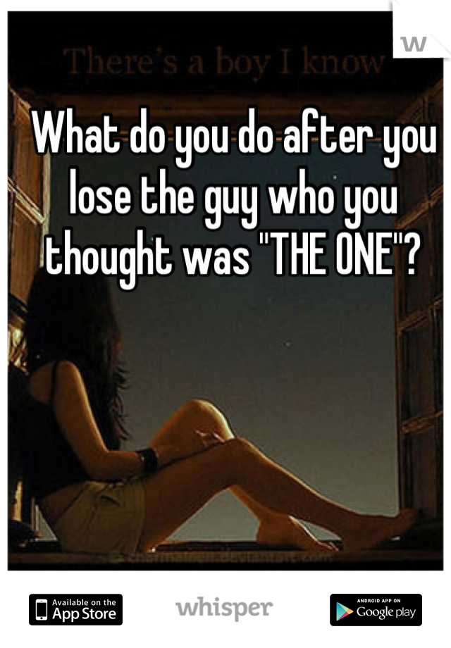 "What do you do after you lose the guy who you thought was ""THE ONE""?"