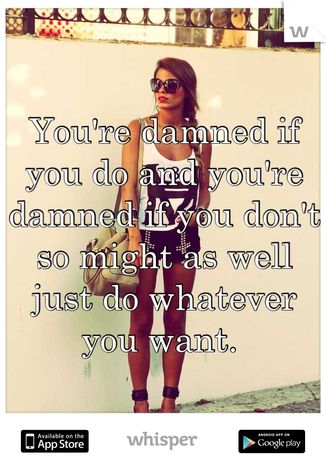 You're damned if you do and you're damned if you don't so might as well just do whatever you want.