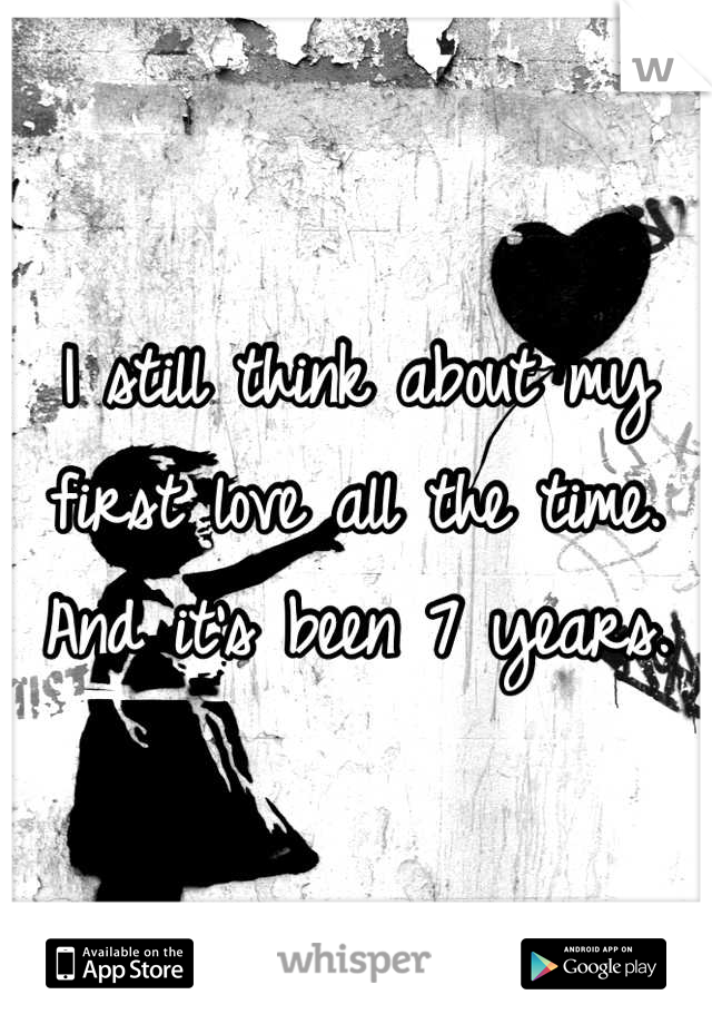I still think about my first love all the time.  And it's been 7 years.