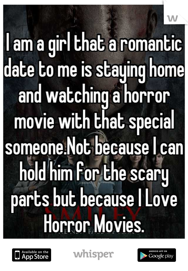 I am a girl that a romantic date to me is staying home and watching a horror movie with that special someone.Not because I can hold him for the scary parts but because I Love Horror Movies.