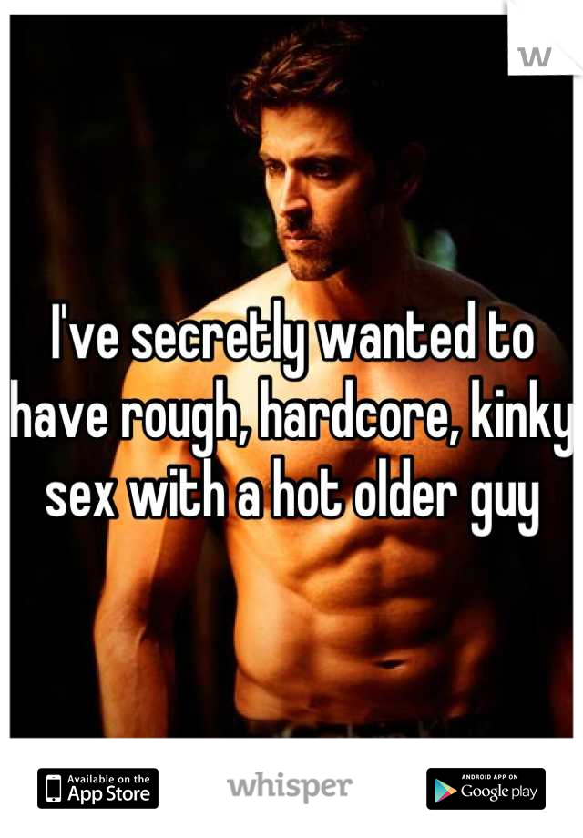 I've secretly wanted to have rough, hardcore, kinky sex with a hot older guy