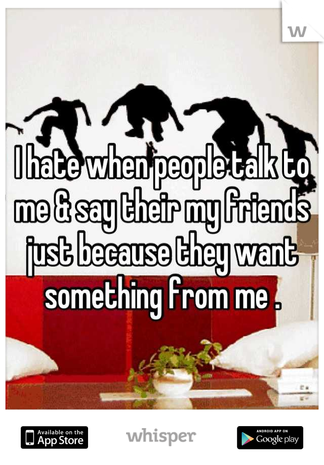 I hate when people talk to me & say their my friends just because they want something from me .