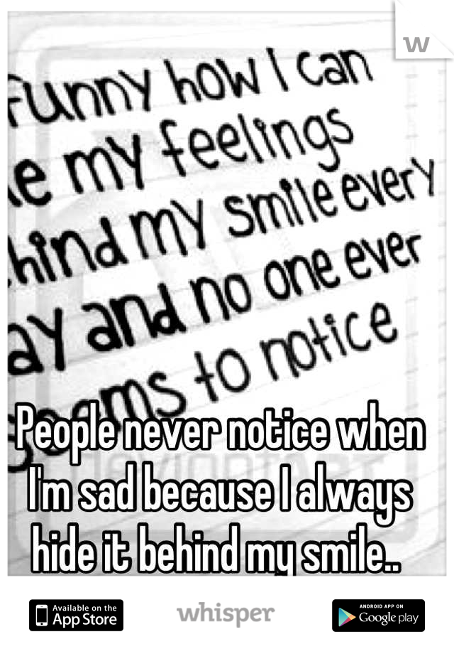 People never notice when I'm sad because I always hide it behind my smile..