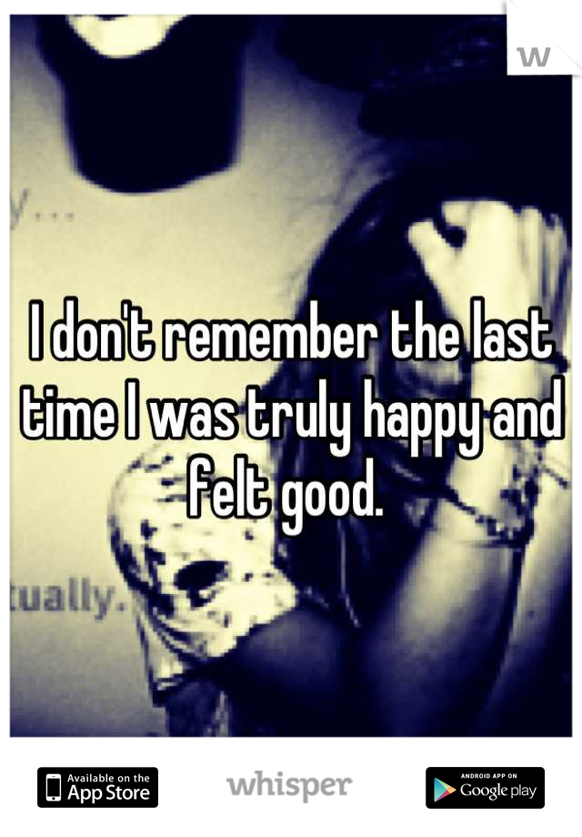 I don't remember the last time I was truly happy and felt good.