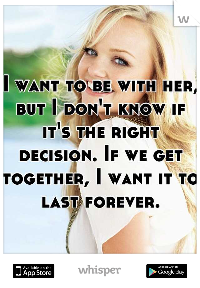 I want to be with her, but I don't know if it's the right decision. If we get together, I want it to last forever.