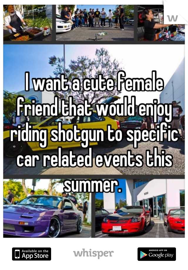 I want a cute female friend that would enjoy riding shotgun to specific car related events this summer.