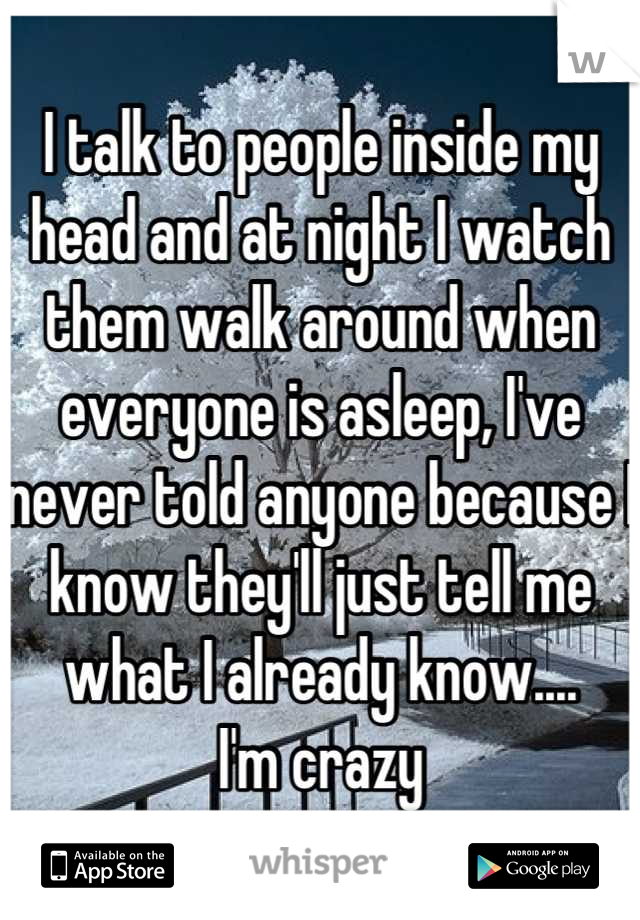 I talk to people inside my head and at night I watch them walk around when everyone is asleep, I've never told anyone because I know they'll just tell me what I already know....     I'm crazy