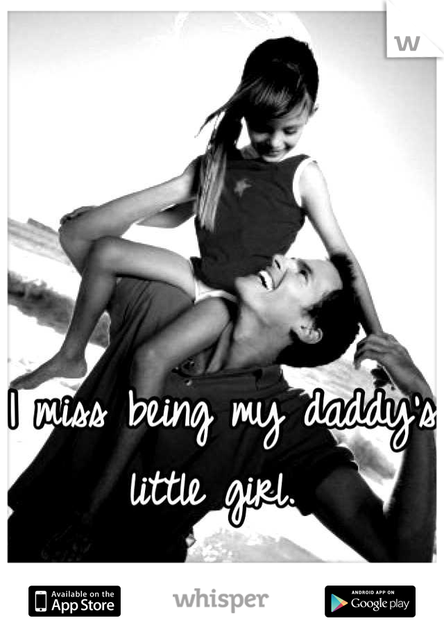 I miss being my daddy's little girl.