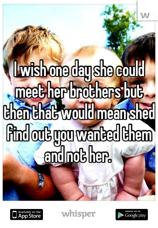 I wish one day she could meet her brothers but then that would mean shed find out you wanted them and not her.
